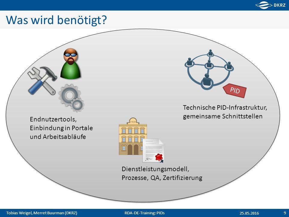 Tobias Weigel, Merret Buurman (DKRZ) Was wird benötigt? RDA-DE-Training: PIDs9 25.05.2016 PID Technische PID-Infrastruktur, gemeinsame Schnittstellen