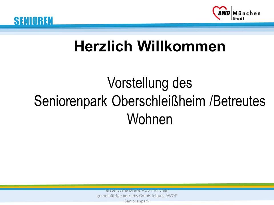 Herzlich Willkommen Vorstellung des Seniorenpark Oberschleißheim /Betreutes Wohnen erstellt Jana Drews Awo münchen gemeinützige betriebs GmbH leitung AWOP Seniorenpark