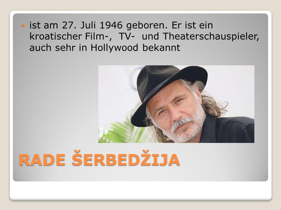 RADE ŠERBEDŽIJA ist am 27. Juli 1946 geboren. Er ist ein kroatischer Film-, TV- und Theaterschauspieler, auch sehr in Hollywood bekannt