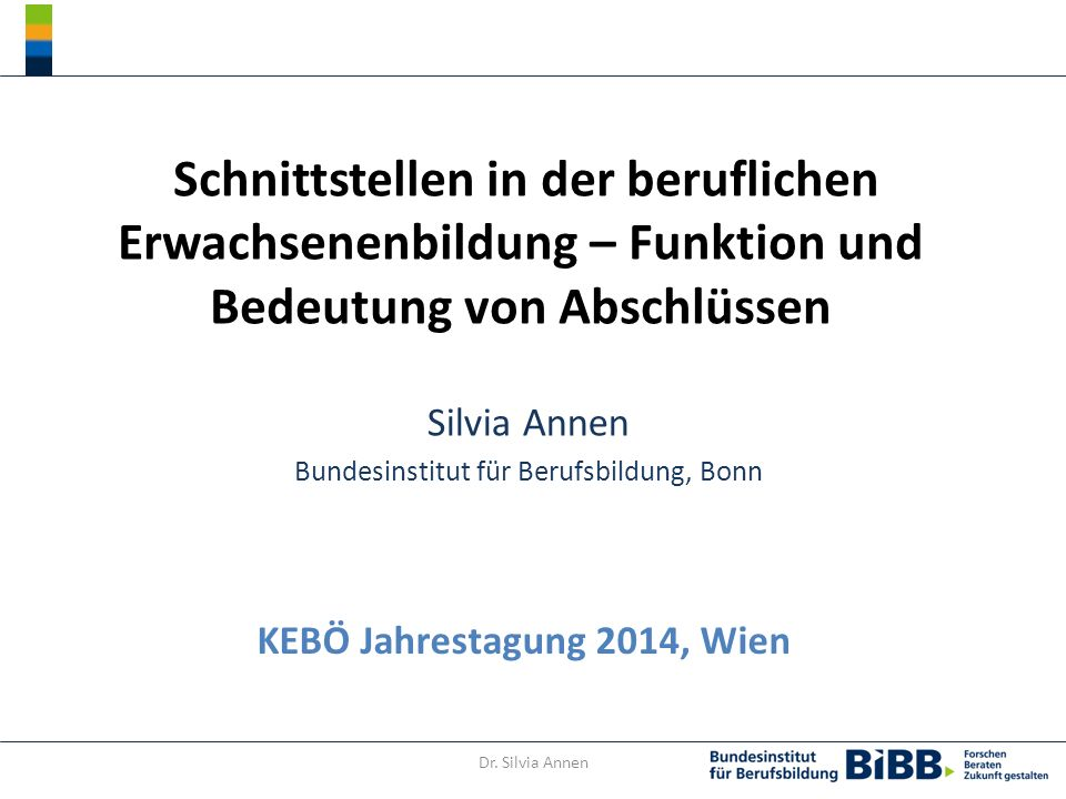 Dr. Silvia Annen Schnittstellen in der beruflichen Erwachsenenbildung – Funktion und Bedeutung von Abschlüssen Silvia Annen Bundesinstitut für Berufsb