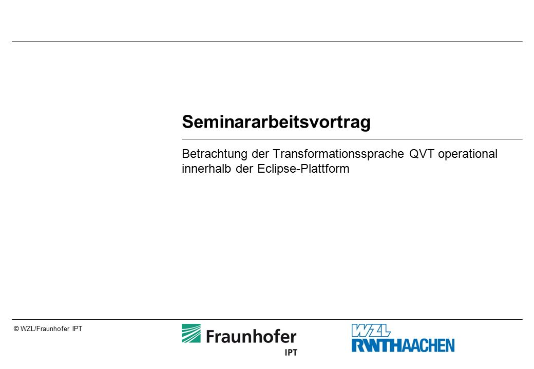 Seite 32© WZL/Fraunhofer IPT Einstieg in die Transformation Definiert Ein- und Ausgangsmodell der Transformation Aufruf der main() ist Einstieg in Transformation transformation UML2ECORE(in source : UML, out target : ECORE){ main() { -- Inhalt der Transformation }