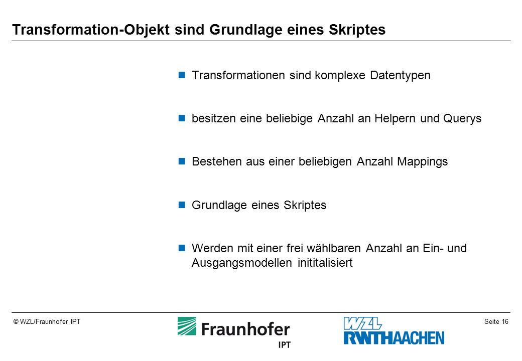 Seite 16© WZL/Fraunhofer IPT Transformation-Objekt sind Grundlage eines Skriptes Transformationen sind komplexe Datentypen besitzen eine beliebige Anzahl an Helpern und Querys Bestehen aus einer beliebigen Anzahl Mappings Grundlage eines Skriptes Werden mit einer frei wählbaren Anzahl an Ein- und Ausgangsmodellen inititalisiert