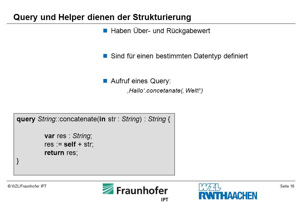 Seite 18© WZL/Fraunhofer IPT Query und Helper dienen der Strukturierung Haben Über- und Rückgabewert Sind für einen bestimmten Datentyp definiert Aufruf eines Query: 'Hallo'.concetanate(' Welt!') query String::concatenate(in str : String) : String { var res : String; res := self + str; return res; }