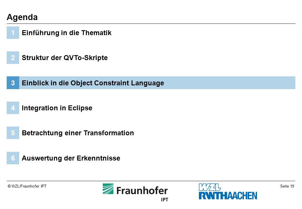 Seite 19© WZL/Fraunhofer IPT Auswertung der Erkenntnisse6 Betrachtung einer Transformation5 Integration in Eclipse4 Einblick in die Object Constraint Language3 Struktur der QVTo-Skripte2 Einführung in die Thematik1 Agenda