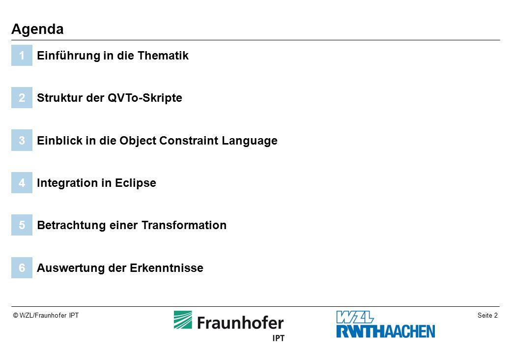 Seite 2© WZL/Fraunhofer IPT Auswertung der Erkenntnisse6 Betrachtung einer Transformation5 Integration in Eclipse4 Einblick in die Object Constraint Language3 Struktur der QVTo-Skripte2 Einführung in die Thematik1 Agenda