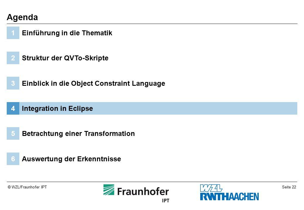 Seite 22© WZL/Fraunhofer IPT Auswertung der Erkenntnisse6 Betrachtung einer Transformation5 Integration in Eclipse4 Einblick in die Object Constraint Language3 Struktur der QVTo-Skripte2 Einführung in die Thematik1 Agenda