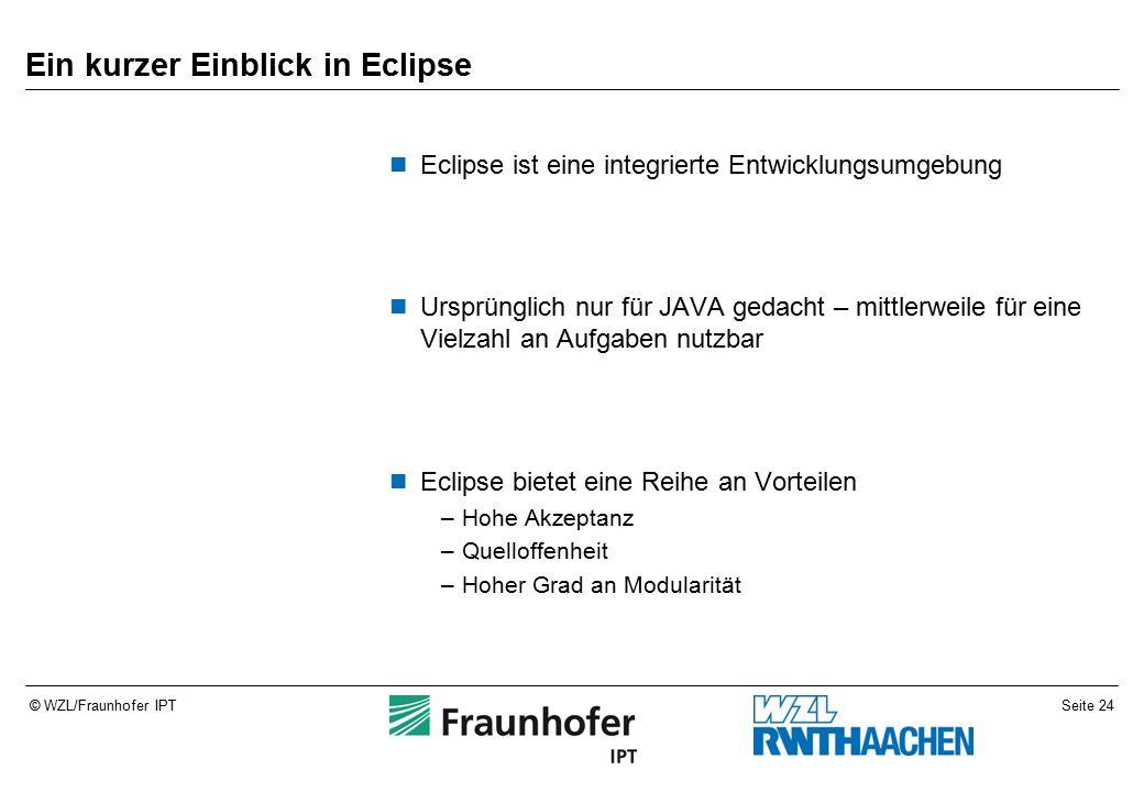 Seite 24© WZL/Fraunhofer IPT Ein kurzer Einblick in Eclipse Eclipse ist eine integrierte Entwicklungsumgebung Ursprünglich nur für JAVA gedacht – mittlerweile für eine Vielzahl an Aufgaben nutzbar Eclipse bietet eine Reihe an Vorteilen –Hohe Akzeptanz –Quelloffenheit –Hoher Grad an Modularität