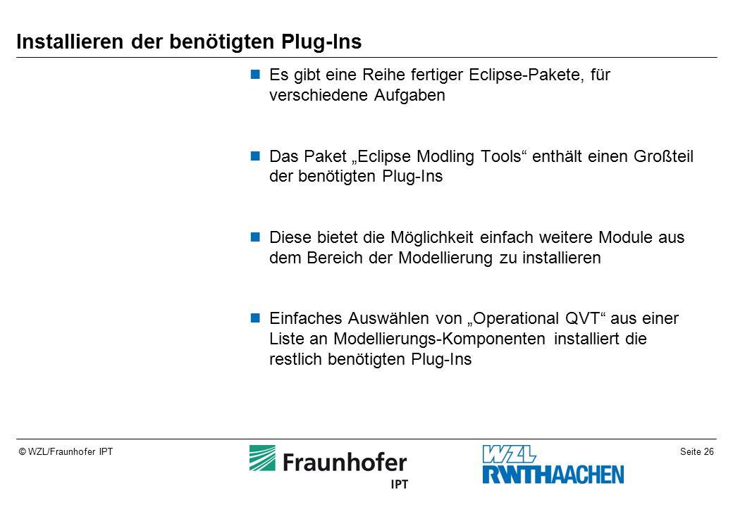 """Seite 26© WZL/Fraunhofer IPT Installieren der benötigten Plug-Ins Es gibt eine Reihe fertiger Eclipse-Pakete, für verschiedene Aufgaben Das Paket """"Eclipse Modling Tools enthält einen Großteil der benötigten Plug-Ins Diese bietet die Möglichkeit einfach weitere Module aus dem Bereich der Modellierung zu installieren Einfaches Auswählen von """"Operational QVT aus einer Liste an Modellierungs-Komponenten installiert die restlich benötigten Plug-Ins"""