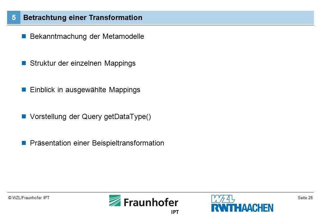 Seite 28© WZL/Fraunhofer IPT Bekanntmachung der Metamodelle Struktur der einzelnen Mappings Einblick in ausgewählte Mappings Vorstellung der Query getDataType() Präsentation einer Beispieltransformation Betrachtung einer Transformation5
