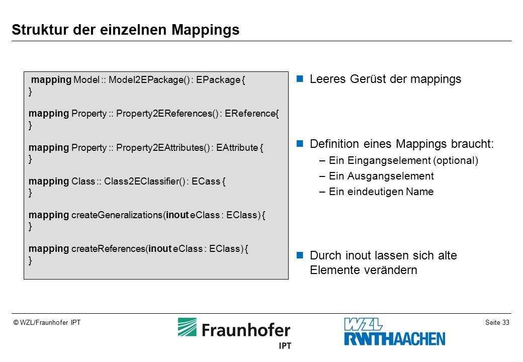 Seite 33© WZL/Fraunhofer IPT Struktur der einzelnen Mappings Leeres Gerüst der mappings Definition eines Mappings braucht: –Ein Eingangselement (optional) –Ein Ausgangselement –Ein eindeutigen Name Durch inout lassen sich alte Elemente verändern mapping Model :: Model2EPackage() : EPackage { } mapping Property :: Property2EReferences() : EReference{ } mapping Property :: Property2EAttributes() : EAttribute { } mapping Class :: Class2EClassifier() : ECass { } mapping createGeneralizations(inout eClass : EClass) { } mapping createReferences(inout eClass : EClass) { }