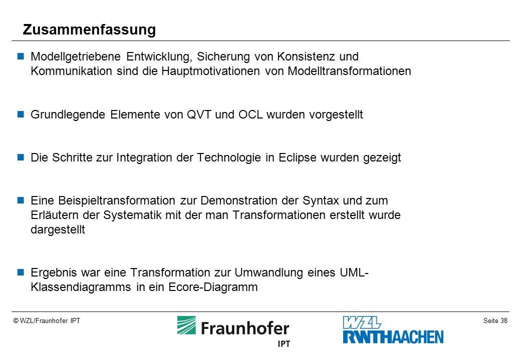 Seite 38© WZL/Fraunhofer IPT Zusammenfassung Modellgetriebene Entwicklung, Sicherung von Konsistenz und Kommunikation sind die Hauptmotivationen von Modelltransformationen Grundlegende Elemente von QVT und OCL wurden vorgestellt Die Schritte zur Integration der Technologie in Eclipse wurden gezeigt Eine Beispieltransformation zur Demonstration der Syntax und zum Erläutern der Systematik mit der man Transformationen erstellt wurde dargestellt Ergebnis war eine Transformation zur Umwandlung eines UML- Klassendiagramms in ein Ecore-Diagramm