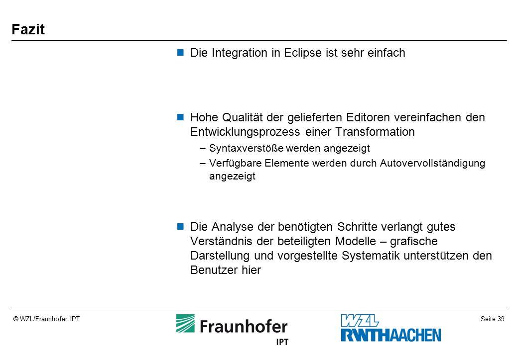 Seite 39© WZL/Fraunhofer IPT Fazit Die Integration in Eclipse ist sehr einfach Hohe Qualität der gelieferten Editoren vereinfachen den Entwicklungsprozess einer Transformation –Syntaxverstöße werden angezeigt –Verfügbare Elemente werden durch Autovervollständigung angezeigt Die Analyse der benötigten Schritte verlangt gutes Verständnis der beteiligten Modelle – grafische Darstellung und vorgestellte Systematik unterstützen den Benutzer hier