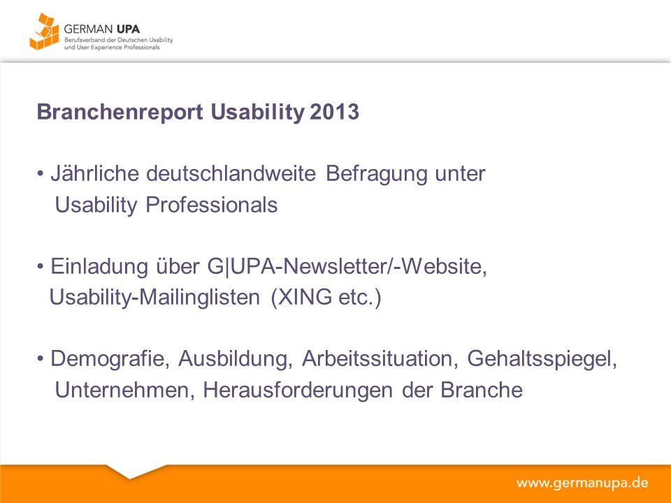 Branchenreport Usability 2013 Jährliche deutschlandweite Befragung unter Usability Professionals Einladung über G|UPA-Newsletter/-Website, Usability-Mailinglisten (XING etc.) Demografie, Ausbildung, Arbeitssituation, Gehaltsspiegel, Unternehmen, Herausforderungen der Branche