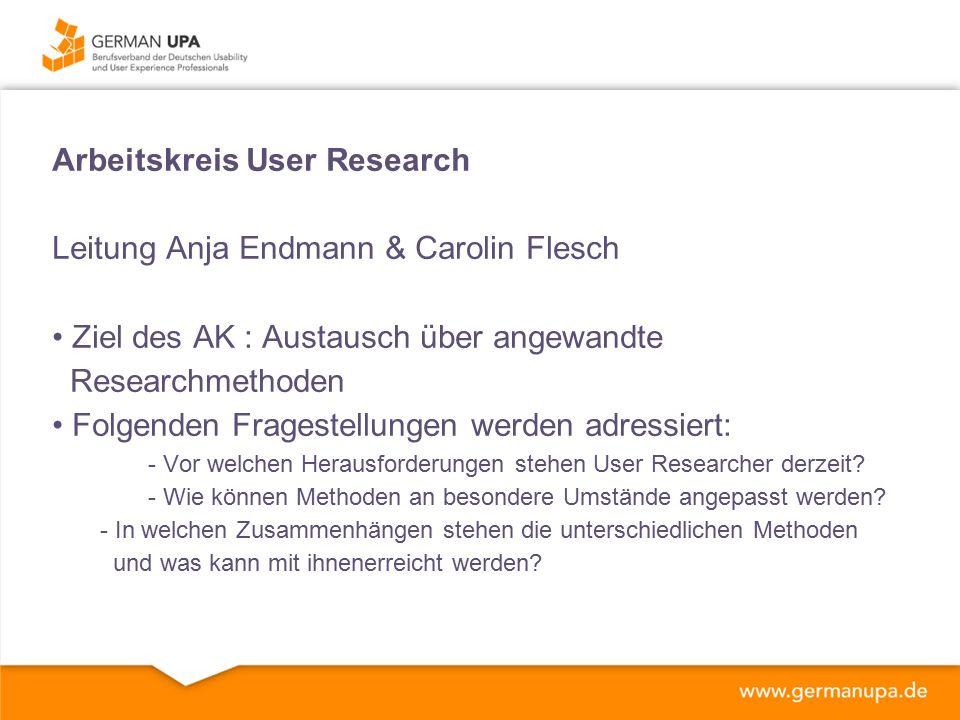 Arbeitskreis User Research Leitung Anja Endmann & Carolin Flesch Ziel des AK : Austausch über angewandte Researchmethoden Folgenden Fragestellungen werden adressiert: - Vor welchen Herausforderungen stehen User Researcher derzeit.