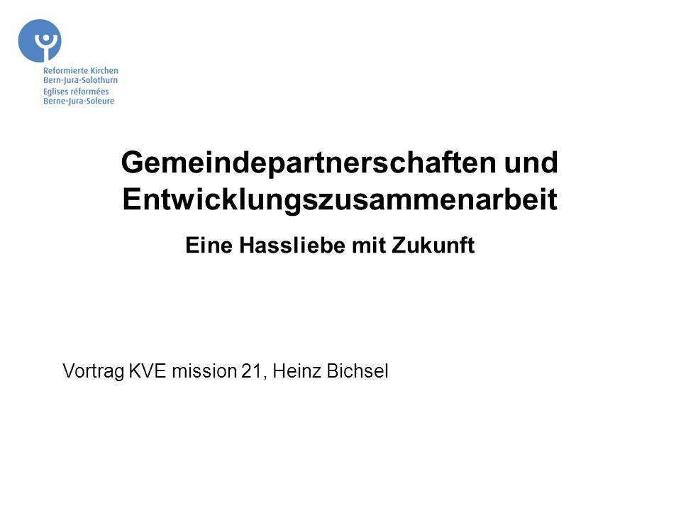 Gemeindepartnerschaften und Entwicklungszusammenarbeit Eine Hassliebe mit Zukunft Zukunft V Vortrag KVE mission 21, Heinz Bichsel