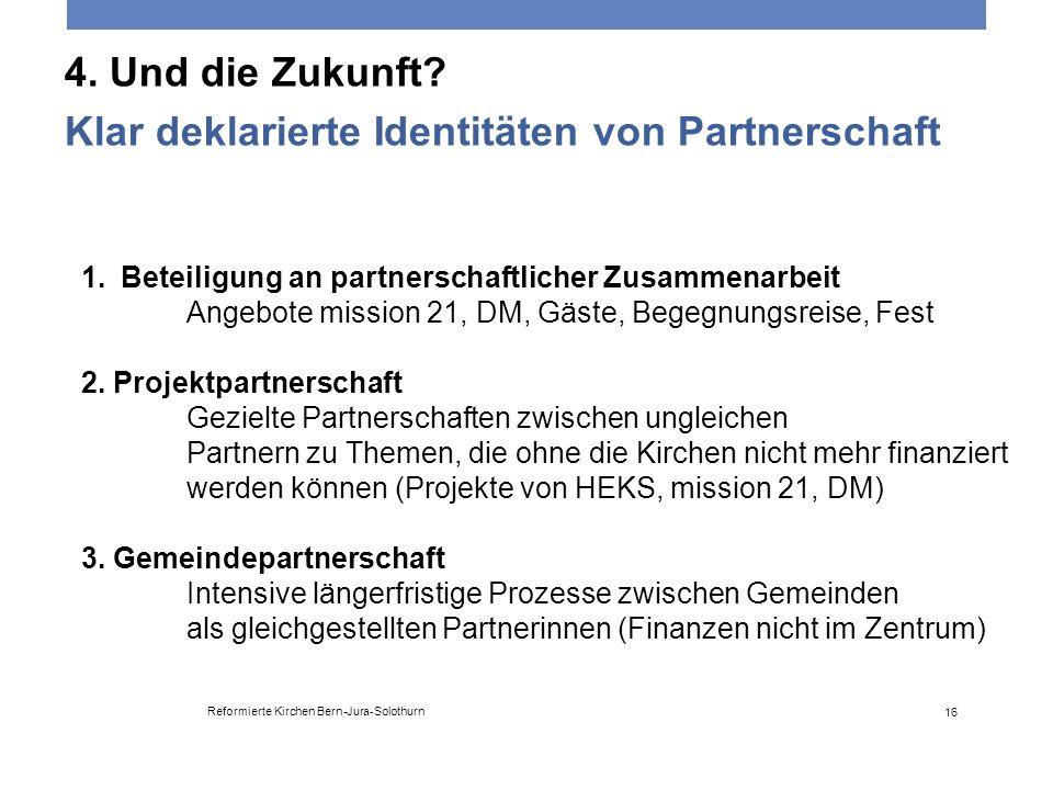 4. Und die Zukunft? Klar deklarierte Identitäten von Partnerschaft Reformierte Kirchen Bern-Jura-Solothurn 16 1.Beteiligung an partnerschaftlicher Zus