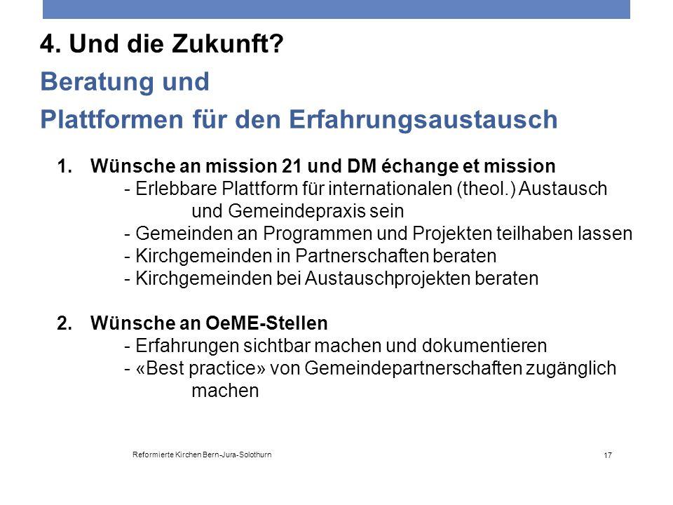 4. Und die Zukunft? Beratung und Plattformen für den Erfahrungsaustausch Reformierte Kirchen Bern-Jura-Solothurn 17 1.Wünsche an mission 21 und DM éch