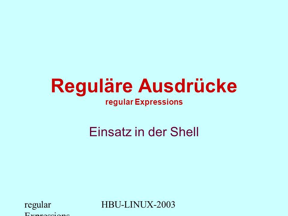 regular Expressions HBU-LINUX-2003 Platzhalter für Textmuster Liste alle Dateien auf die mit.sh enden ls *.sh Liste alle Dateien auf die mit einem beliebigen Zeichen gefolgt von user beginnen ls ?user