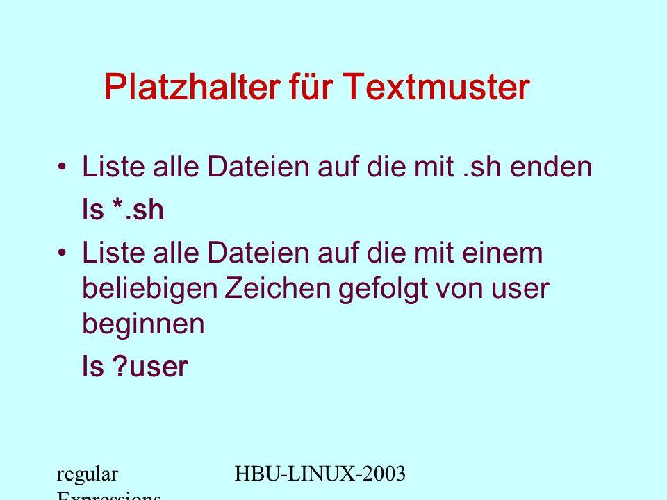 regular Expressions HBU-LINUX-2003 Platzhalter für Textmuster Liste alle Dateien die mit der Ziffer 1 bis 9 beginnen ls [1-9]* Liste alle Dateien auf die mit u oder U anfangen ls [Uu]* Liste alle Dateien auf die nicht mit u oder U anfangen ls [^u^U]*