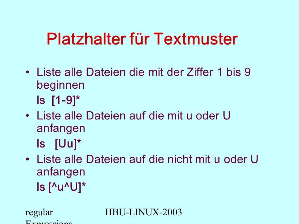 regular Expressions HBU-LINUX-2003 Platzhalter für Textmuster Liste alle Dateien die mit der Ziffer 1 bis 9 beginnen ls [1-9]* Liste alle Dateien auf