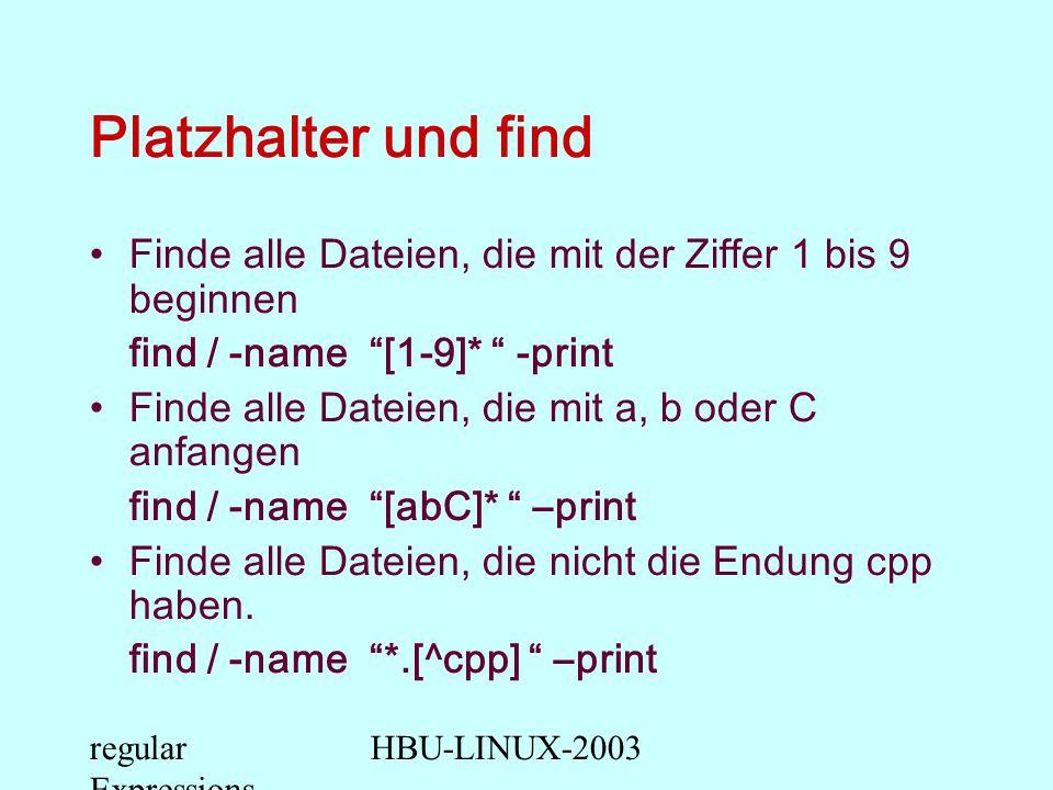 regular Expressions HBU-LINUX-2003 Platzhalter und find Finde alle Dateien, die mit der Ziffer 1 bis 9 beginnen find / -name [1-9]* -print Finde alle Dateien, die mit a, b oder C anfangen find / -name [abC]* –print Finde alle Dateien, die nicht die Endung cpp haben.