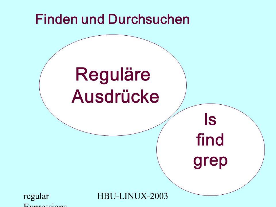 regular Expressions HBU-LINUX-2003 Reguläre Ausdrücke Finden und Durchsuchen ls find grep