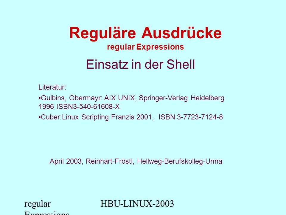 regular Expressions HBU-LINUX-2003 Reguläre Ausdrücke regular Expressions Einsatz in der Shell Literatur: Gulbins, Obermayr: AIX UNIX, Springer-Verlag Heidelberg 1996 ISBN3-540-61608-X Cuber:Linux Scripting Franzis 2001, ISBN 3-7723-7124-8 April 2003, Reinhart-Fröstl, Hellweg-Berufskolleg-Unna