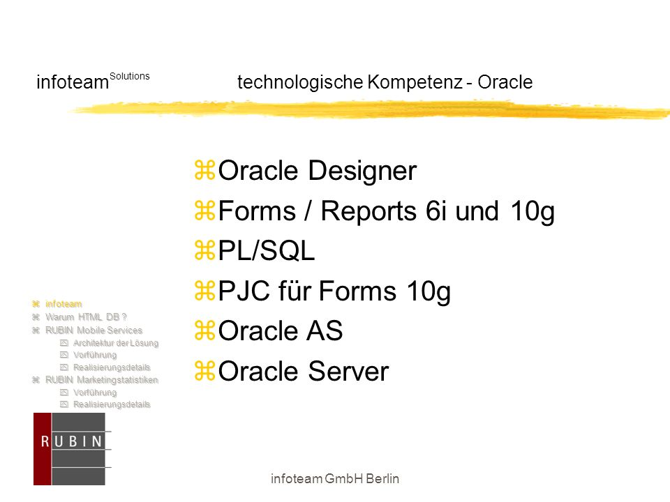 infoteam GmbH Berlin infoteam Solutions technologische Kompetenz - Oracle  Oracle Designer  Forms / Reports 6i und 10g  PL/SQL  PJC für Forms 10g  Oracle AS  Oracle Server  infoteam  Warum HTML DB .