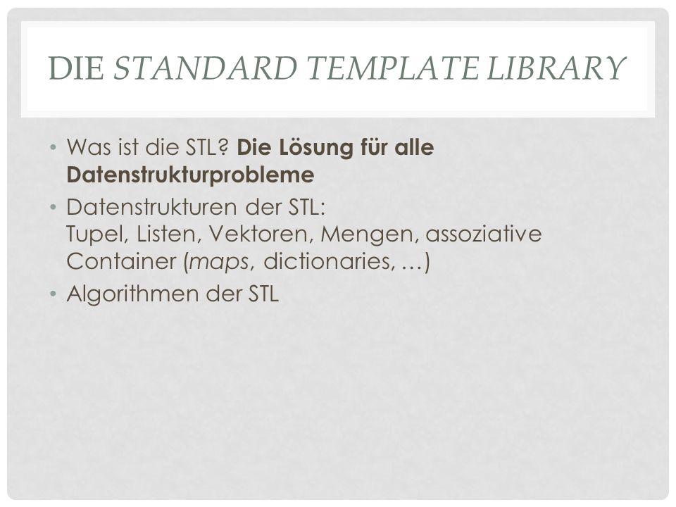 DIE STANDARD TEMPLATE LIBRARY Was ist die STL? Die Lösung für alle Datenstrukturprobleme Datenstrukturen der STL: Tupel, Listen, Vektoren, Mengen, ass