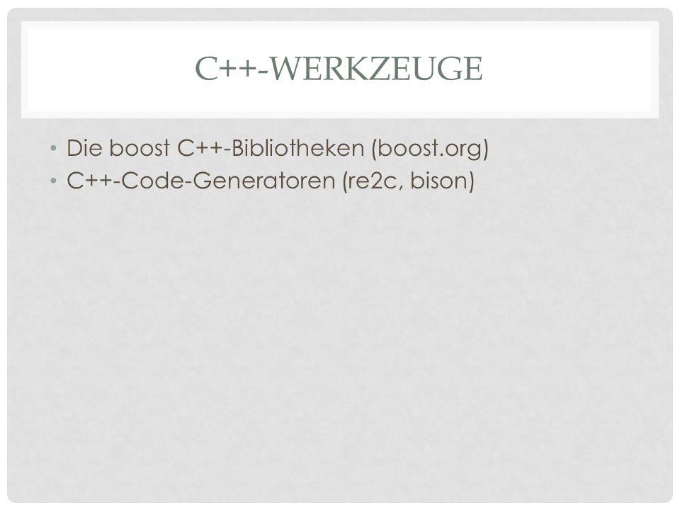 C++-WERKZEUGE Die boost C++-Bibliotheken (boost.org) C++-Code-Generatoren (re2c, bison)