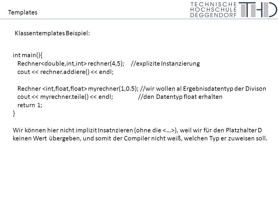 Templates Klassentemplates Beispiel: int main(){ Rechner rechner(4,5); //explizite Instanzierung cout << rechner.addiere() << endl; Rechner myrechner(1,0.5); //wir wollen al Ergebnisdatentyp der Divison cout << myrechner.teile() << endl; //den Datentyp float erhalten return 1; } Wir können hier nicht implizit Insatnzieren (ohne die ), weil wir für den Platzhalter D keinen Wert übergeben, und somit der Compiler nicht weiß, welchen Typ er zuweisen soll.