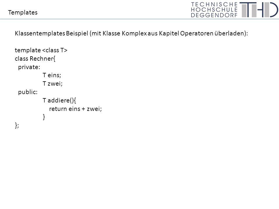 Templates Klassentemplates Beispiel (mit Klasse Komplex aus Kapitel Operatoren überladen): template class Rechner{ private: T eins; T zwei; public: T addiere(){ return eins + zwei; } };