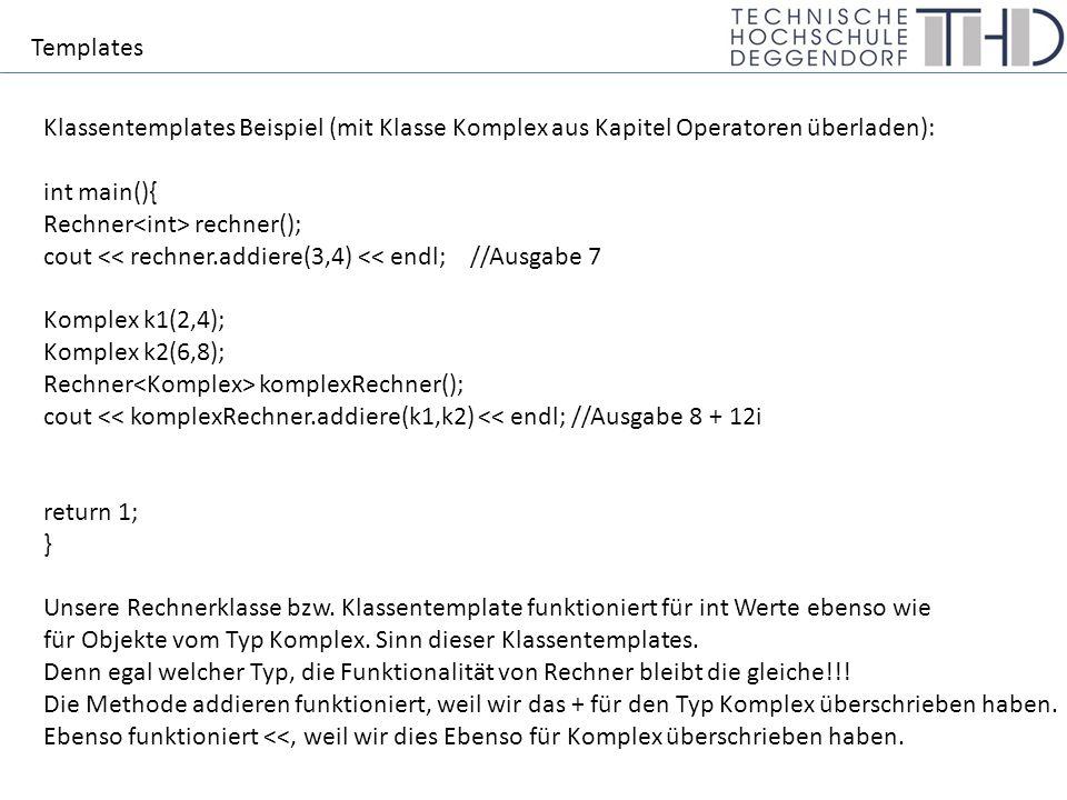 Templates Klassentemplates Beispiel (mit Klasse Komplex aus Kapitel Operatoren überladen): int main(){ Rechner rechner(); cout << rechner.addiere(3,4) << endl;//Ausgabe 7 Komplex k1(2,4); Komplex k2(6,8); Rechner komplexRechner(); cout << komplexRechner.addiere(k1,k2) << endl; //Ausgabe 8 + 12i return 1; } Unsere Rechnerklasse bzw.