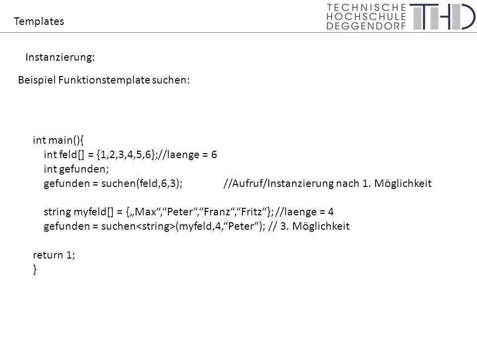 Templates Instanzierung: Beispiel Funktionstemplate suchen: int main(){ int feld[] = {1,2,3,4,5,6};//laenge = 6 int gefunden; gefunden = suchen(feld,6,3);//Aufruf/Instanzierung nach 1.