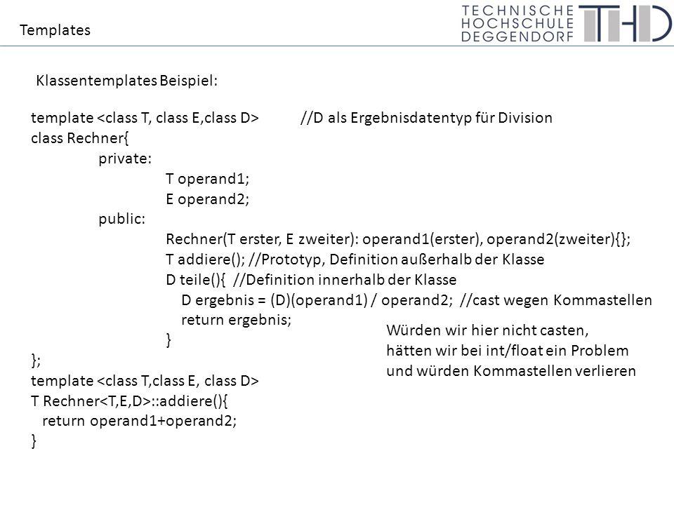 Templates Klassentemplates Beispiel: template //D als Ergebnisdatentyp für Division class Rechner{ private: T operand1; E operand2; public: Rechner(T erster, E zweiter): operand1(erster), operand2(zweiter){}; T addiere(); //Prototyp, Definition außerhalb der Klasse D teile(){//Definition innerhalb der Klasse D ergebnis = (D)(operand1) / operand2; //cast wegen Kommastellen return ergebnis; } }; template T Rechner ::addiere(){ return operand1+operand2; } Würden wir hier nicht casten, hätten wir bei int/float ein Problem und würden Kommastellen verlieren