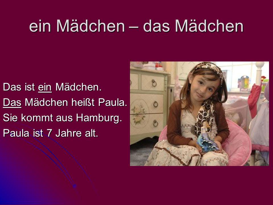 ein Mädchen – das Mädchen Das ist ein Mädchen. Das Mädchen heißt Paula. Sie kommt aus Hamburg. Paula ist 7 Jahre alt.