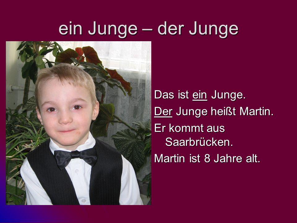 ein Junge – der Junge Das ist ein Junge. Der Junge heißt Martin. Er kommt aus Saarbrücken. Martin ist 8 Jahre alt.