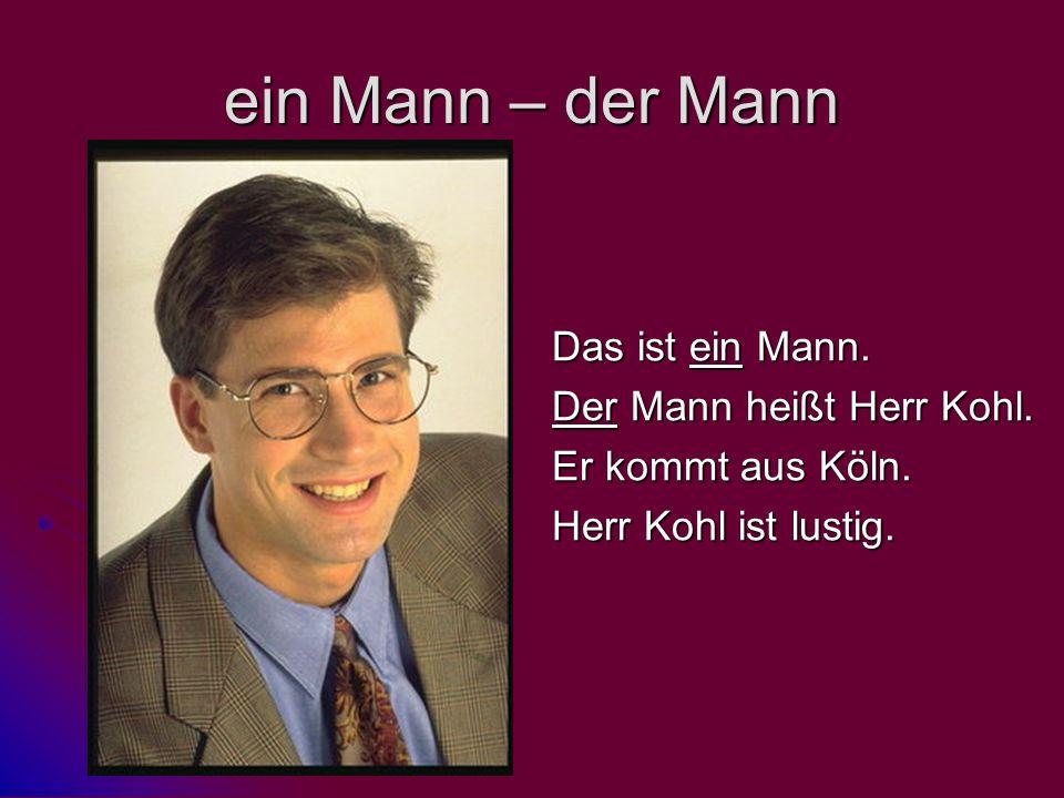 ein Mann – der Mann Das ist ein Mann. Der Mann heißt Herr Kohl. Er kommt aus Köln. Herr Kohl ist lustig.