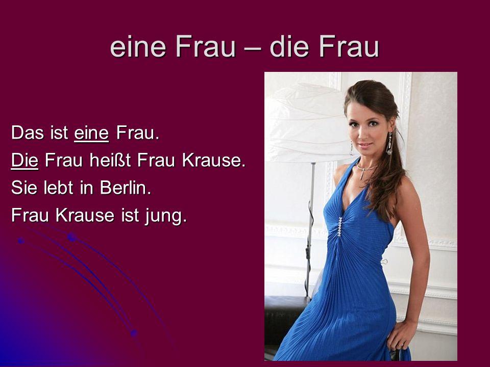 eine Frau – die Frau Das ist eine Frau. Die Frau heißt Frau Krause. Sie lebt in Berlin. Frau Krause ist jung.