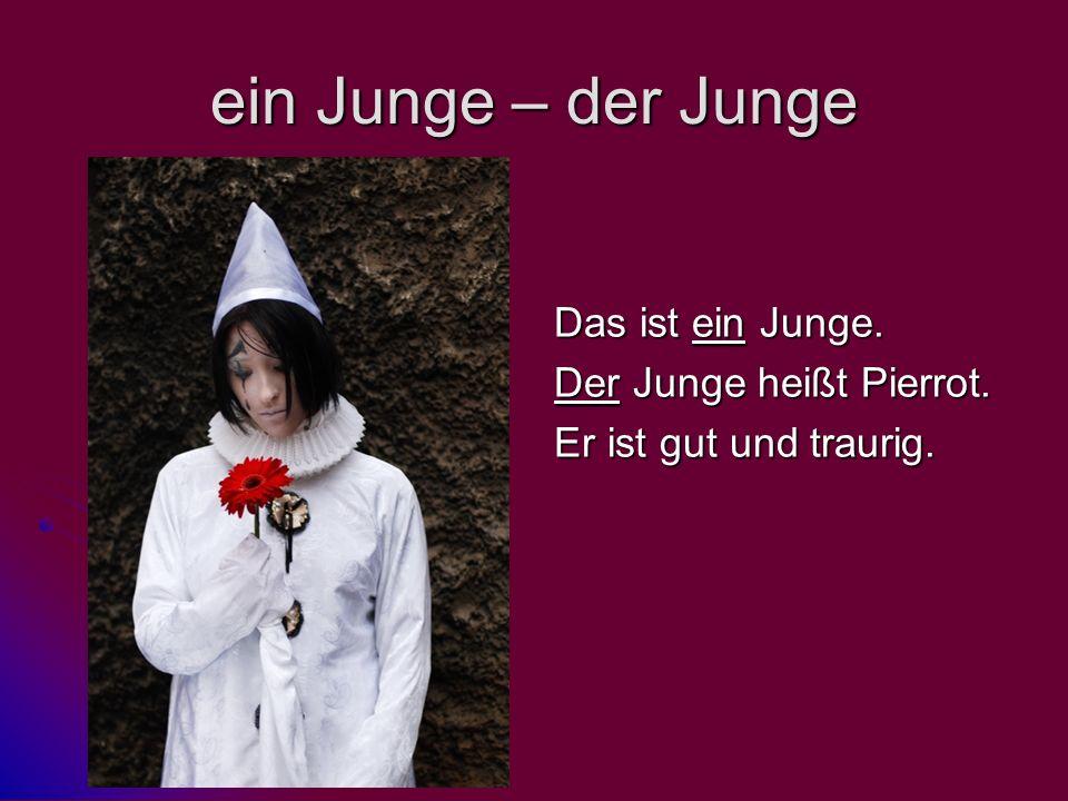 ein Junge – der Junge Das ist ein Junge. Der Junge heißt Pierrot. Er ist gut und traurig.
