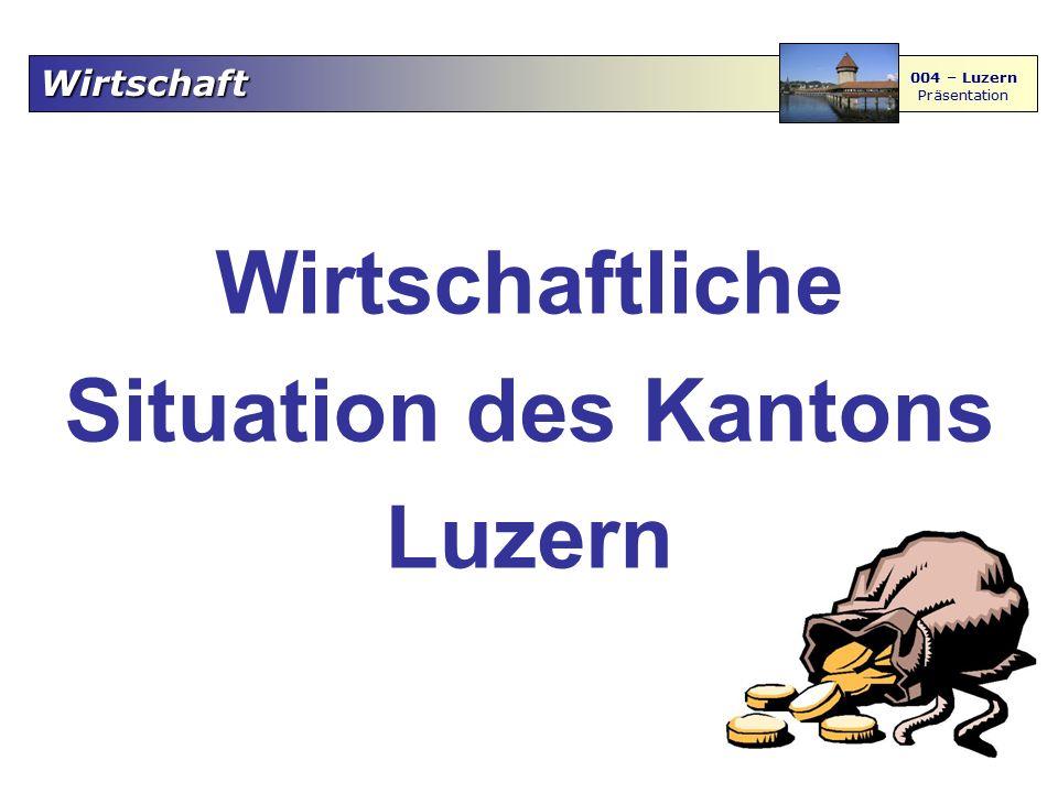 Wirtschaft 004 – Luzern Präsentation Wirtschaftliche Situation des Kantons Luzern