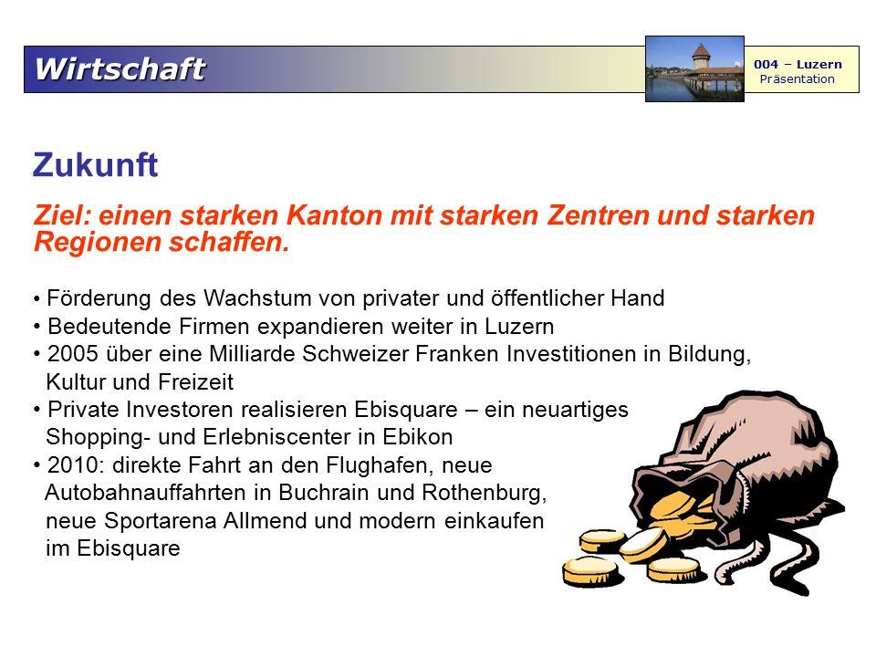 Wirtschaft 004 – Luzern Präsentation Zukunft Ziel: einen starken Kanton mit starken Zentren und starken Regionen schaffen. Förderung des Wachstum von