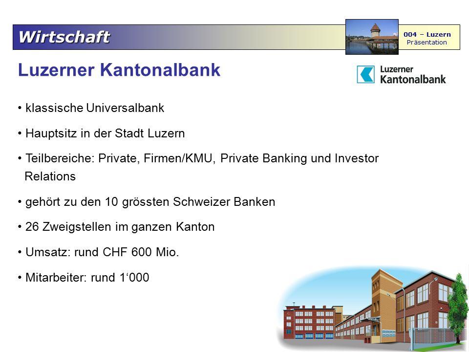 Wirtschaft 004 – Luzern Präsentation Luzerner Kantonalbank klassische Universalbank Hauptsitz in der Stadt Luzern Teilbereiche: Private, Firmen/KMU, P