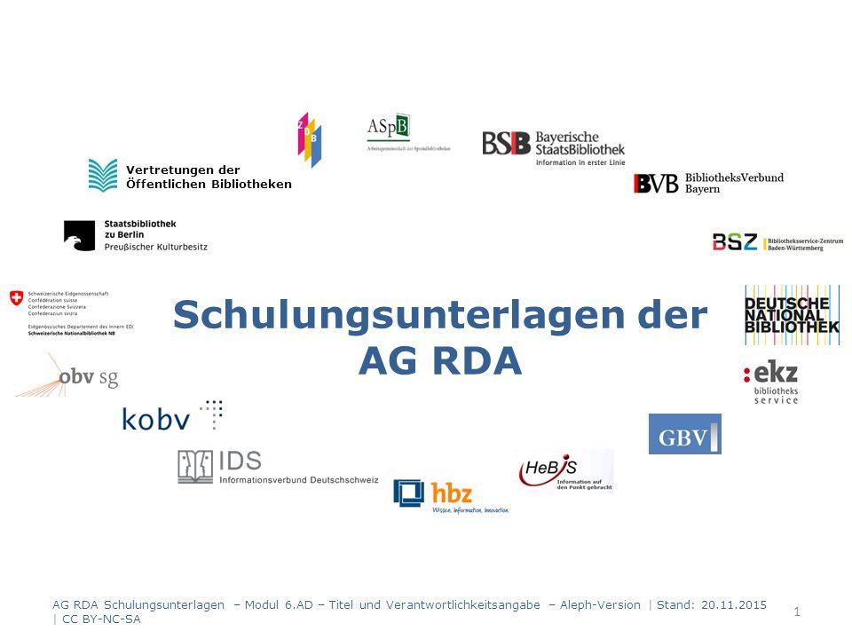 Schulungsunterlagen der AG RDA Vertretungen der Öffentlichen Bibliotheken AG RDA Schulungsunterlagen – Modul 6.AD – Titel und Verantwortlichkeitsangabe – Aleph-Version | Stand: 20.11.2015 | CC BY-NC-SA 1