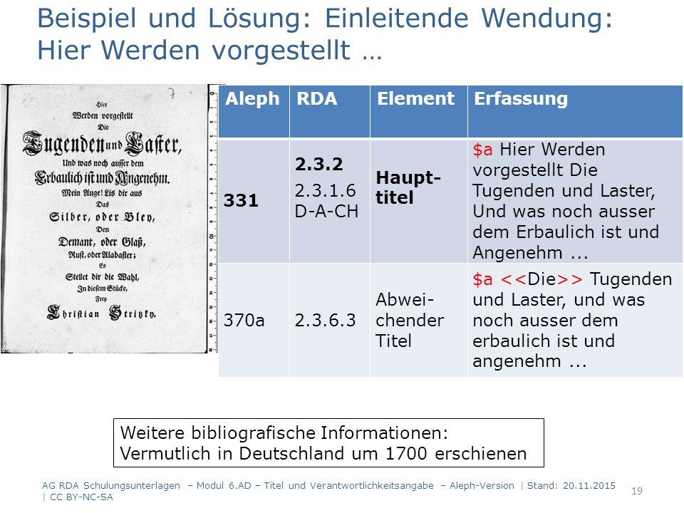 Weitere bibliografische Informationen: Vermutlich in Deutschland um 1700 erschienen Beispiel und Lösung: Einleitende Wendung: Hier Werden vorgestellt … AG RDA Schulungsunterlagen – Modul 6.AD – Titel und Verantwortlichkeitsangabe – Aleph-Version | Stand: 20.11.2015 | CC BY-NC-SA 19 AlephRDAElementErfassung 331 2.3.2 2.3.1.6 D-A-CH Haupt- titel $aHierWerden vorgestellt Die Tugenden und Laster, Und was noch ausser dem Erbaulich ist und Angenehm...