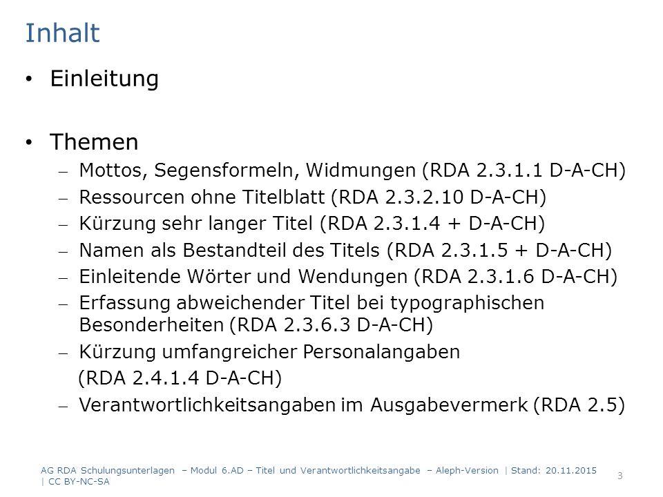 Einleitung Themen Mottos, Segensformeln, Widmungen (RDA 2.3.1.1 D-A-CH) Ressourcen ohne Titelblatt (RDA 2.3.2.10 D-A-CH) Kürzung sehr langer Titel (RDA 2.3.1.4 + D-A-CH) Namen als Bestandteil des Titels (RDA 2.3.1.5 + D-A-CH) Einleitende Wörter und Wendungen (RDA 2.3.1.6 D-A-CH) Erfassung abweichender Titel bei typographischen Besonderheiten (RDA 2.3.6.3 D-A-CH) Kürzung umfangreicher Personalangaben (RDA 2.4.1.4 D-A-CH) Verantwortlichkeitsangaben im Ausgabevermerk (RDA 2.5) Inhalt AG RDA Schulungsunterlagen – Modul 6.AD – Titel und Verantwortlichkeitsangabe – Aleph-Version | Stand: 20.11.2015 | CC BY-NC-SA 3