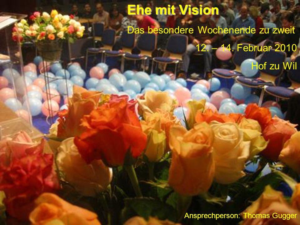 Ehe mit Vision Das besondere Wochenende zu zweit 12. – 14. Februar 2010 Hof zu Wil Ansprechperson: Thomas Gugger
