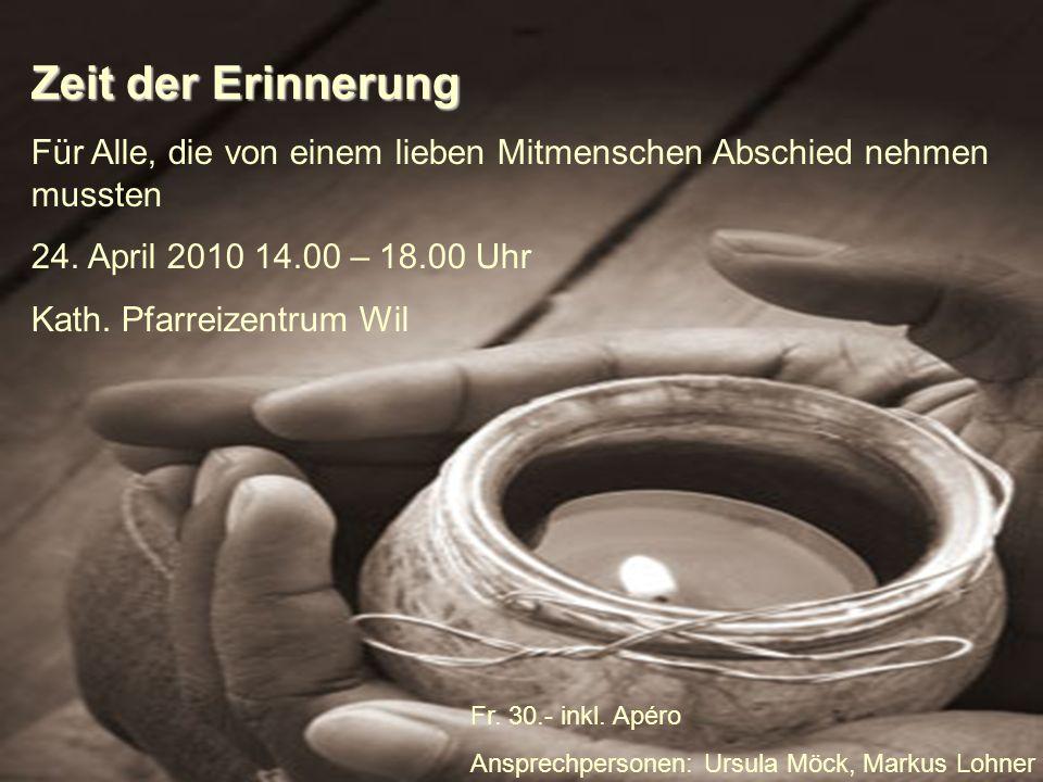 Zeit der Erinnerung Für Alle, die von einem lieben Mitmenschen Abschied nehmen mussten 24. April 2010 14.00 – 18.00 Uhr Kath. Pfarreizentrum Wil Fr. 3