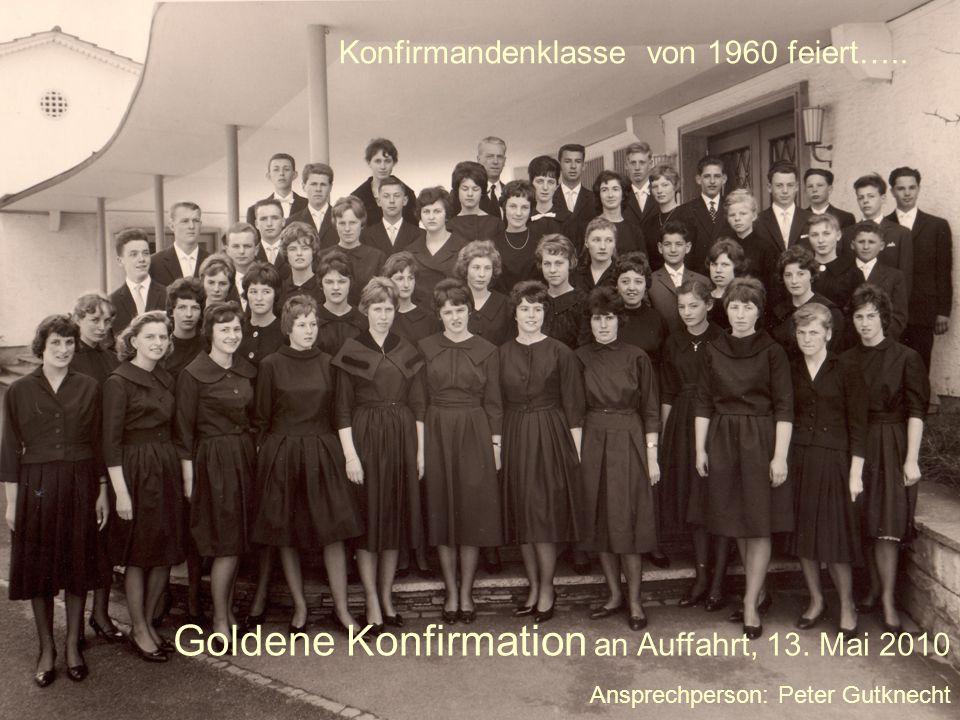 Konfirmandenklasse von 1960 feiert….. Goldene Konfirmation an Auffahrt, 13. Mai 2010 Ansprechperson: Peter Gutknecht