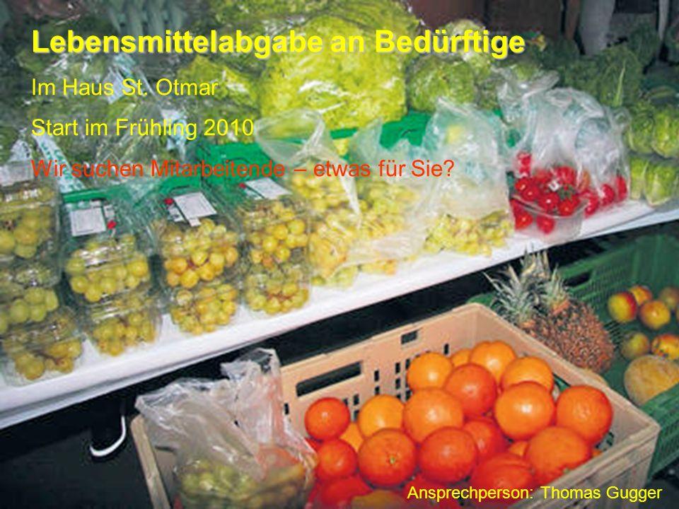 Lebensmittelabgabe an Bedürftige Im Haus St. Otmar Start im Frühling 2010 Wir suchen Mitarbeitende – etwas für Sie? Ansprechperson: Thomas Gugger